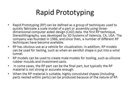 Rapid Prototyping Rapid Prototyping (RP) can be defined as a group of techniques used to quickly fabricate a scale model of a part or assembly using three-