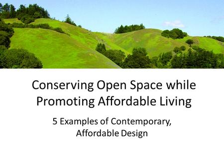 Conserving Open Space while Promoting Affordable Living 5 Examples of Contemporary, Affordable Design.