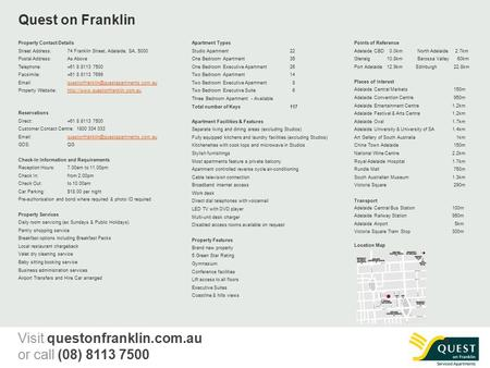 Quest on Franklin Property Contact Details Street Address:74 Franklin Street, Adelaide, SA, 5000 Postal Address:As Above Telephone: +61 8 8113 7500 Facsimile: