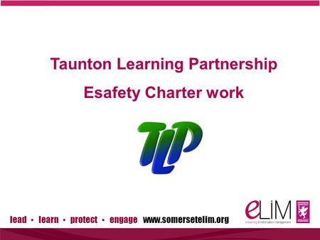 Lead ▪ learn ▪ protect ▪ engage www.somersetelim.org Taunton Learning Partnership Esafety Charter work.