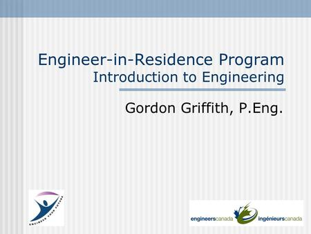 Engineer-in-Residence Program Introduction to Engineering Gordon Griffith, P.Eng.
