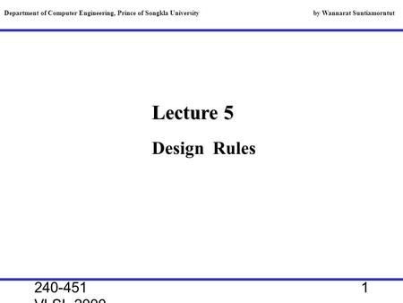 240-451 VLSI, 2000 1 Lecture 5 Department of Computer Engineering, Prince of Songkla University by Wannarat Suntiamorntut Design Rules.