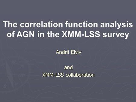 Andrii Elyiv and XMM-LSS collaboration The correlation function analysis of AGN in the XMM-LSS survey.