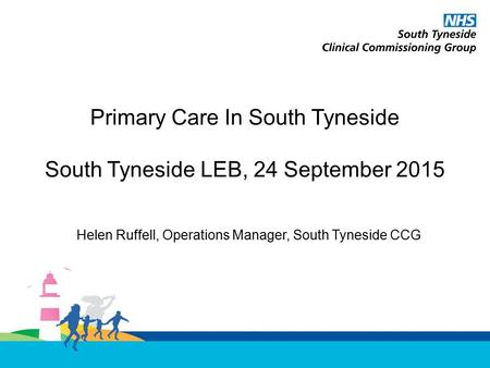 Primary Care In South Tyneside South Tyneside LEB, 24 September 2015 Helen Ruffell, Operations Manager, South Tyneside CCG.