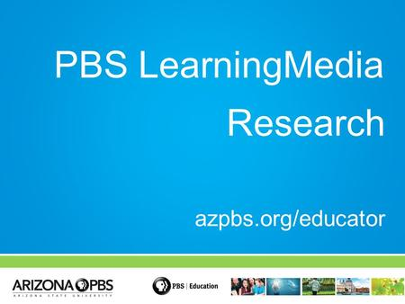 PBS LearningMedia Research azpbs.org/educator. How does America's largest classroom impact learning?