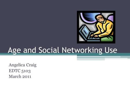Age and Social Networking Use Angelica Craig EDTC 5103 March 2011.