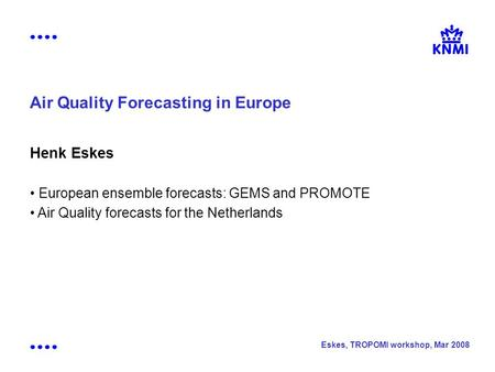 Eskes, TROPOMI workshop, Mar 2008 Air Quality Forecasting in Europe Henk Eskes European ensemble forecasts: GEMS and PROMOTE Air Quality forecasts for.
