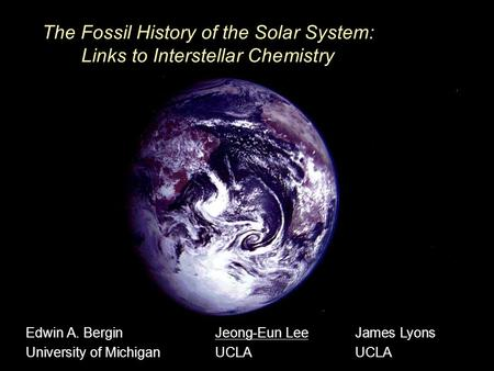 The Fossil History of the Solar System: Links to Interstellar Chemistry Edwin A. Bergin University of Michigan Jeong-Eun Lee UCLA James Lyons UCLA.