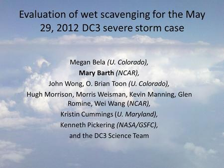Evaluation of wet scavenging for the May 29, 2012 DC3 severe storm case Megan Bela (U. Colorado), Mary Barth (NCAR), John Wong, O. Brian Toon (U. Colorado),