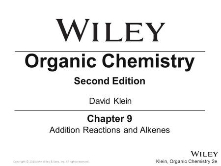 Chapter 9 Addition Reactions and Alkenes Organic Chemistry Second Edition David Klein Copyright © 2015 John Wiley & Sons, Inc. All rights reserved. Klein,