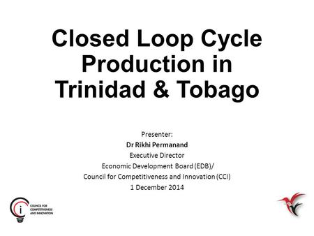 Closed Loop Cycle Production in Trinidad & Tobago Presenter: Dr Rikhi Permanand Executive Director Economic Development Board (EDB)/ Council for Competitiveness.