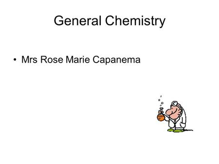General Chemistry Mrs Rose Marie Capanema. What is Chemistry ?