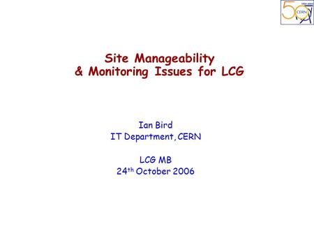 Site Manageability & Monitoring Issues for LCG Ian Bird IT Department, CERN LCG MB 24 th October 2006.