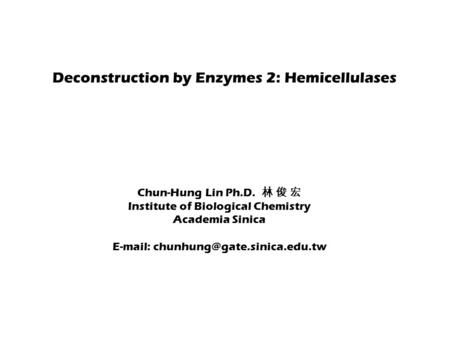Deconstruction by Enzymes 2: Hemicellulases Chun-Hung Lin Ph.D. 林 俊 宏 Institute of Biological Chemistry Academia Sinica