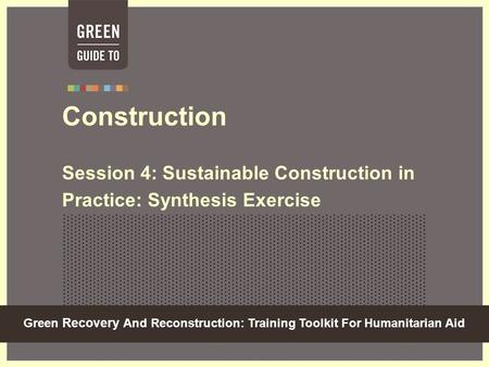 Green Recovery And Reconstruction: Training Toolkit For Humanitarian Aid Construction Session 4: Sustainable Construction in Practice: Synthesis Exercise.