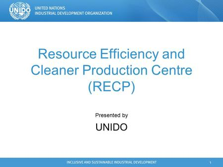 1 Resource Efficiency and Cleaner Production Centre (RECP) Presented by UNIDO.
