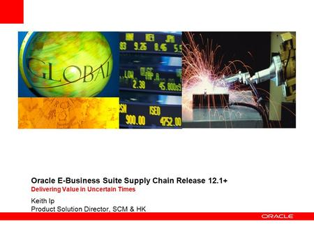 Oracle E-Business Suite Supply Chain Release 12.1+ Delivering Value in Uncertain Times Keith Ip Product Solution Director, SCM & HK.