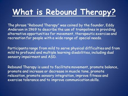 "What is Rebound Therapy? The phrase ""Rebound Therapy"" was coined by the founder, Eddy Anderson in 1969 to describe the use of trampolines in providing."