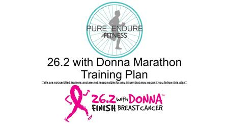 26.2 with Donna Marathon Training Plan **We are not certified trainers and are not responsible for any injury that may occur if you follow this plan**