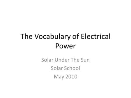 The Vocabulary of Electrical Power Solar Under The Sun Solar School May 2010.
