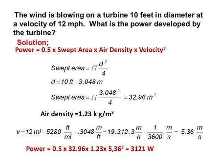 The wind is blowing on a turbine 10 feet in diameter at a velocity of 12 mph. What is the power developed by the turbine? Power = 0.5 x Swept Area x Air.