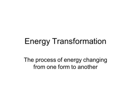 Energy Transformation The process of energy changing from one form to another.