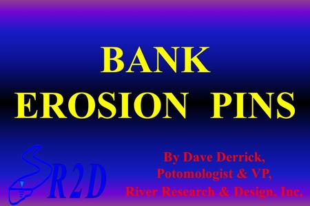 BANK EROSION PINS By Dave Derrick, Potomologist & VP, River Research & Design, Inc.