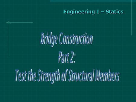 Engineering I – Statics. Test the Strength of Structural Members To design a structure, an engineer must be able to determine the strengths of the structural.