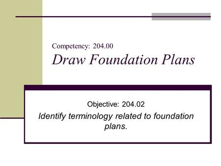 Competency: 204.00 Draw Foundation Plans Objective: 204.02 Identify terminology related to foundation plans.