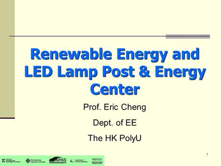 1 Renewable Energy and LED Lamp Post & Energy Center Prof. Eric Cheng Dept. of EE The HK PolyU.