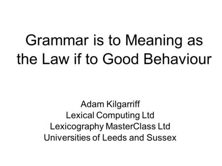 Grammar is to Meaning as the Law if to Good Behaviour Adam Kilgarriff Lexical Computing Ltd Lexicography MasterClass Ltd Universities of Leeds and Sussex.