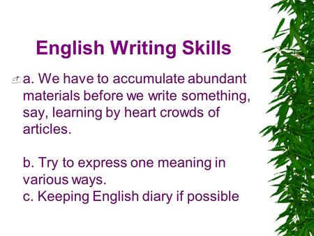 English Writing Skills  a. We have to accumulate abundant materials before we write something, say, learning by heart crowds of articles. b. Try to express.