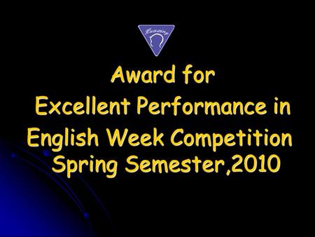 Award for Award for Excellent Performance in Excellent Performance in English Week Competition Spring Semester,2010 English Week Competition Spring Semester,2010.