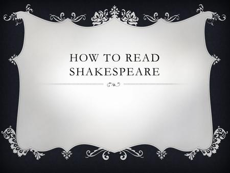 HOW TO READ SHAKESPEARE. IT'S NOT EASY  Shakespeare is not easy to read and understand. First of all because it is meant to be performed and watched.