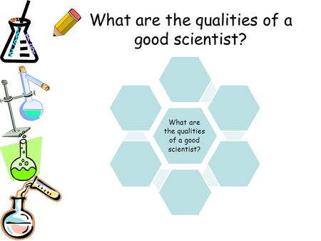 What are the qualities of a good scientist?. Introduction to Science Thinking Scientifically & Safety in Science.