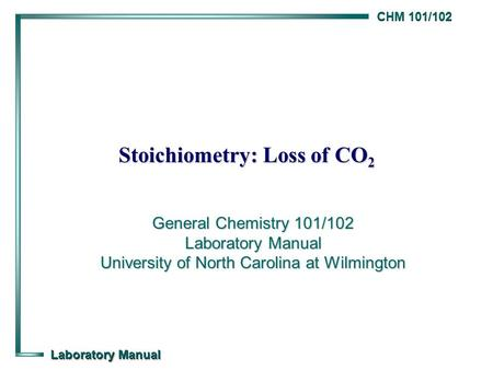 CHM 101/102 Laboratory Manual Stoichiometry: Loss of CO 2 General Chemistry 101/102 Laboratory Manual University of North Carolina at Wilmington.
