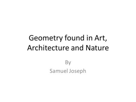 Geometry found in Art, Architecture and Nature By Samuel Joseph.