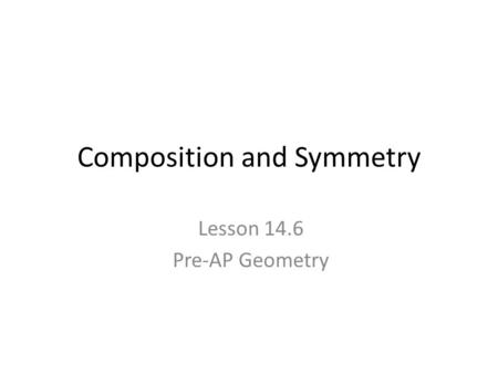 Composition and Symmetry Lesson 14.6 Pre-AP Geometry.