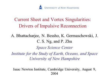 Current Sheet and Vortex Singularities: Drivers of Impulsive Reconnection A. Bhattacharjee, N. Bessho, K. Germaschewski, J. C. S. Ng, and P. Zhu Space.