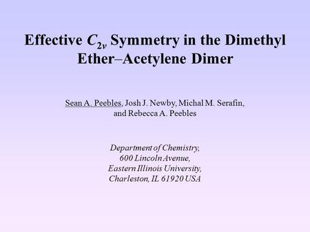 Effective C 2v Symmetry in the Dimethyl Ether–Acetylene Dimer Sean A. Peebles, Josh J. Newby, Michal M. Serafin, and Rebecca A. Peebles Department of Chemistry,