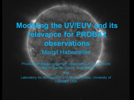 Modeling the UV/EUV and its relevance for PROBA2 observations Margit Haberreiter Physikalisch-Meteorologisches Observatorium Davos/World Radiation Center,
