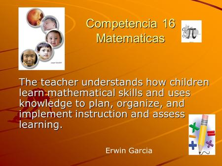 Competencia 16 Matematicas The teacher understands how children learn mathematical skills and uses knowledge to plan, organize, and implement instruction.