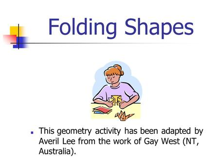 Folding Shapes ■ This geometry activity has been adapted by Averil Lee from the work of Gay West (NT, Australia).