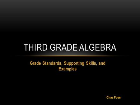 Grade Standards, Supporting Skills, and Examples THIRD GRADE ALGEBRA Chaz Foss.