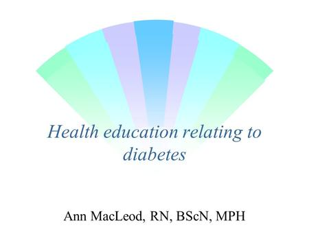 Health education relating to diabetes Ann MacLeod, RN, BScN, MPH.
