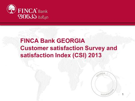 FINCA Bank GEORGIA Customer satisfaction Survey and satisfaction Index (CSI) 2013 1.