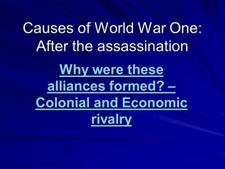 Causes of World War One: After the assassination Why were these alliances formed? – Colonial and Economic rivalry.