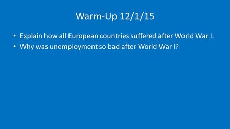 Warm-Up 12/1/15 Explain how all European countries suffered after World War I. Why was unemployment so bad after World War I?