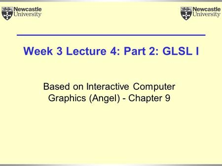Week 3 Lecture 4: Part 2: GLSL I Based on Interactive Computer Graphics (Angel) - Chapter 9.