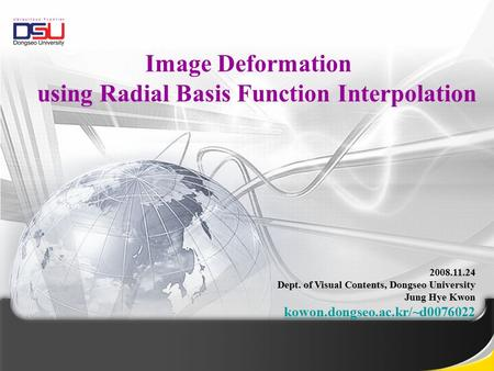 2008.11.24 Dept. of Visual Contents, Dongseo University Jung Hye Kwon kowon.dongseo.ac.kr/~d0076022 Image Deformation using Radial Basis Function Interpolation.